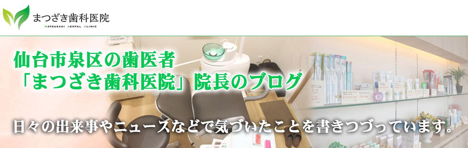 仙台市泉区の歯医者、「まつざき歯科医院」院長のブログ
